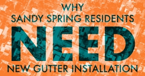 Why Sandy Spring Residents Need New Gutter Installation